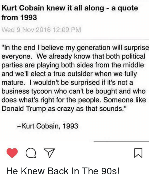 "Crazy, Donald Trump, and Memes: Kurt Cobain knew it all along a quote  from 1993  Wed 9 Nov 2016 12:09 PM  ""In the end I believe my generation will surprise  everyone. We already know that both political  parties are playing both sides from the middle  and we'll elect a true outsider when we fully  mature. wouldn't be surprised if it's not a  business tycoon who can't be bought and who  does what's right for the people. Someone like  Donald Trump as crazy as that sounds.""  -Kurt Cobain, 1993 He Knew Back In The 90s!"