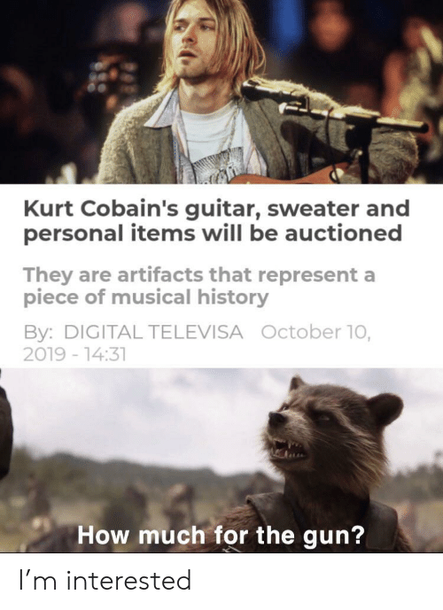 represent: Kurt Cobain's guitar, sweater and  personal items will be auctioned  They are artifacts that represent a  piece of musical history  By: DIGITAL TELEVISA October 10,  2019 -14:31  How much for the gun? I'm interested