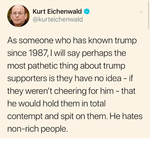 Trump, Contempt, and Idea: Kurt Eichenwald  @kurteichenwald  As someone who has known trump  since 1987, I will say perhaps the  most pathetic thing about trump  supporters is they have no idea - if  they weren't cheering for him - that  he would hold them in total  contempt and spit on them. He hates  non-rich people.