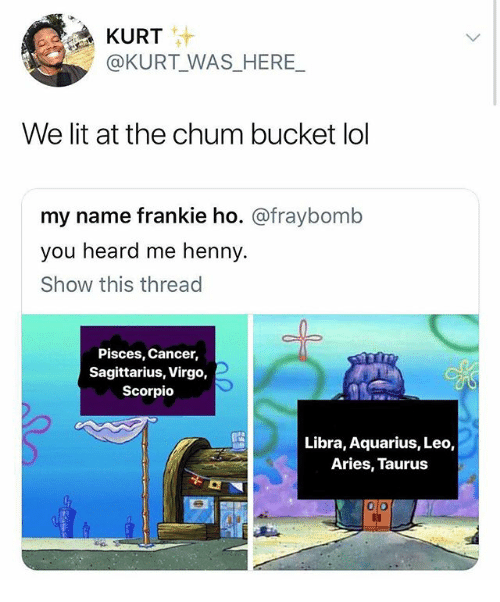 Lit, Lol, and Memes: KURT  @KURT WAS_HERE_  We lit at the chum bucket lol  my name frankie ho. @fraybomb  you heard me henny.  Show this thread  Pisces, Cancer,  Sagittarius, Virgo,  Scorpio  Libra, Aquarius, Leo,  Aries, Taurus  0 o