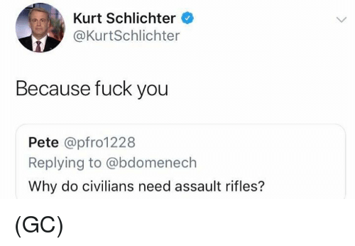 Assault Rifles: Kurt Schlichter  @KurtSchlichter  Because fuck you  Pete @pfro1228  Replying to @bdomenech  Why do civilians need assault rifles? (GC)