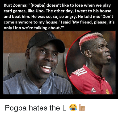 """Memes, My House, and Uno: Kurt Zouma: """"[Pogba] doesn't like to lose when we play  card games, like Uno. The other day, I went to his house  and beat him. He was so, so, so angry. He told me: 'Don't  come anymore to my house.' said 'My friend, please, it's  only Uno we're talking about."""" Pogba hates the L 😂👍🏽"""