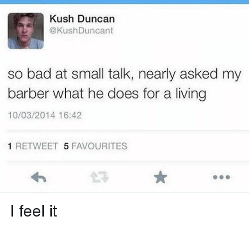 Bad, Barber, and Dank Memes: Kush Duncan  @KushDuncant  so bad at small talk, nearly asked my  barber what he does for a living  10/03/2014 16:42  1 RETWEET 5 FAVOURITES I feel it