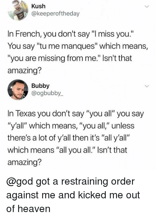 "God, Heaven, and Texas: Kush  @keeperoftheday  In French, you don't say ""I miss you""  You say ""tu me manques"" which means,  ""you are missing from me."" Isn't that  amazing?  Bubby  @ogbubby  In Texas you don't say ""you all"" you say  ""y'all"" which means, ""you all,"" unless  there's a lot of y'all then it's ""all y'all""  which means ""all you all."" Isn't that  amazing? @god got a restraining order against me and kicked me out of heaven"