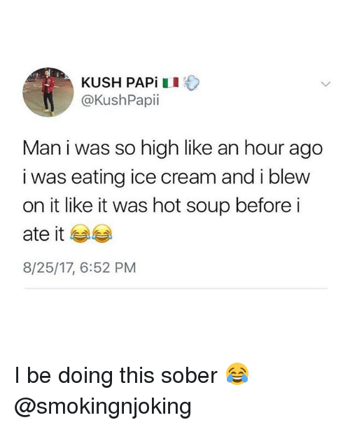 Funny, Ice Cream, and Sober: KUSH PAPiII  @KushPapii  Man i was so high like an hour ago  i was eating ice cream and i blew  on it like it was hot soup before i  ate it 부부  8/25/17, 6:52 PM I be doing this sober 😂 @smokingnjoking
