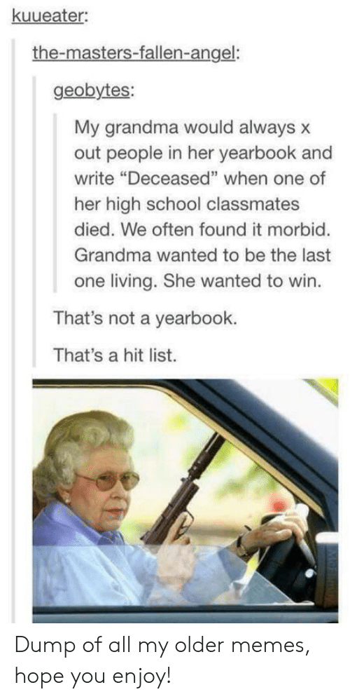 "the masters: kuueater  the-masters-fallen-angel:  geobytes:  My grandma would always x  out people in her yearbook and  write ""Deceased"" when one of  her high school classmates  died. We often found it morbid.  Grandma wanted to be the last  one living. She wanted to win.  That's not a yearbook.  That's a hit list. Dump of all my older memes, hope you enjoy!"