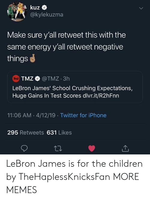 tmz: kuz  @kylekuzma  Make sure y'all retweet this with the  same energy y'all retweet negative  things  TMZ @TMZ 3h  LeBron James' School Crushing Expectations,  Huge Gains In Test Scores dlvr.it/R2hFnn  IMZ  11:06 AM 4/12/19 Twitter for iPhone  295 Retweets 631 Likes LeBron James is for the children by TheHaplessKnicksFan MORE MEMES