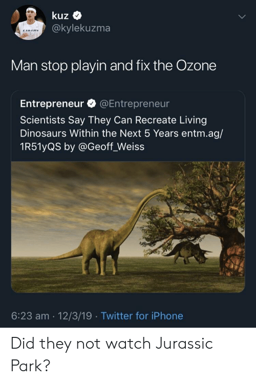 Jurassic Park: kuz  @kylekuzma  Man stop playin and fix the Ozone  Entrepreneur @Entrepreneur  Scientists Say They Can Recreate Living  Dinosaurs Within the Next 5 Years entm.ag/  1R51yQS by @Geoff_Weiss  6:23 am 12/3/19 Twitter for iPhone Did they not watch Jurassic Park?