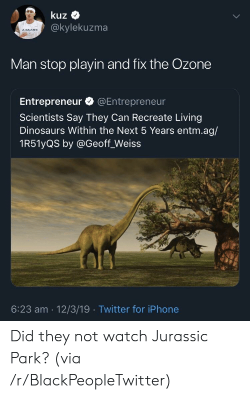 Jurassic Park: kuz  @kylekuzma  Man stop playin and fix the Ozone  Entrepreneur @Entrepreneur  Scientists Say They Can Recreate Living  Dinosaurs Within the Next 5 Years entm.ag/  1R51yQS by @Geoff_Weiss  6:23 am 12/3/19 Twitter for iPhone Did they not watch Jurassic Park? (via /r/BlackPeopleTwitter)