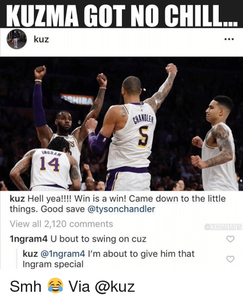 No chill: KUZMA GOT NO CHILL  kuz  WGRA  14  kuz Hell yea!!!! Win is a win! Came down to the little  things. Good save @tysonchandler  View all 2,120 comments  1ngram4 U bout to swing on cuz  ONBAMEMES  kuz @1ngram4 I'm about to give him that  Ingram special Smh 😂 Via @kuz