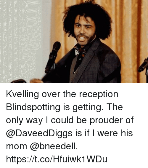Memes, Mom, and 🤖: Kvelling over the reception Blindspotting is getting.  The only way I could be prouder of @DaveedDiggs is if I were his mom @bneedell. https://t.co/Hfuiwk1WDu