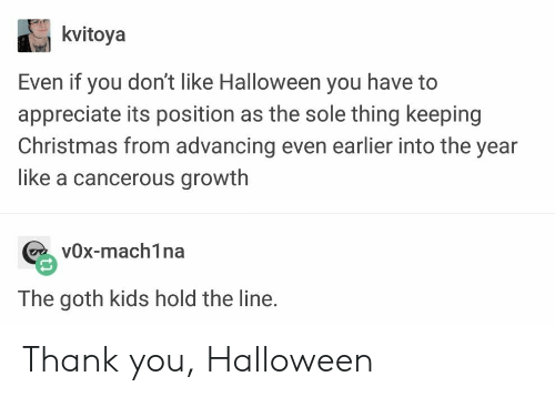 vox: kvitoya  Even it you don't like Halloween you have to  appreciate its position as the sole thing keeping  Christmas from advancing even earlier into the year  like a cancerous growth  vOx-mach1na  The goth kids hold the line. Thank you, Halloween