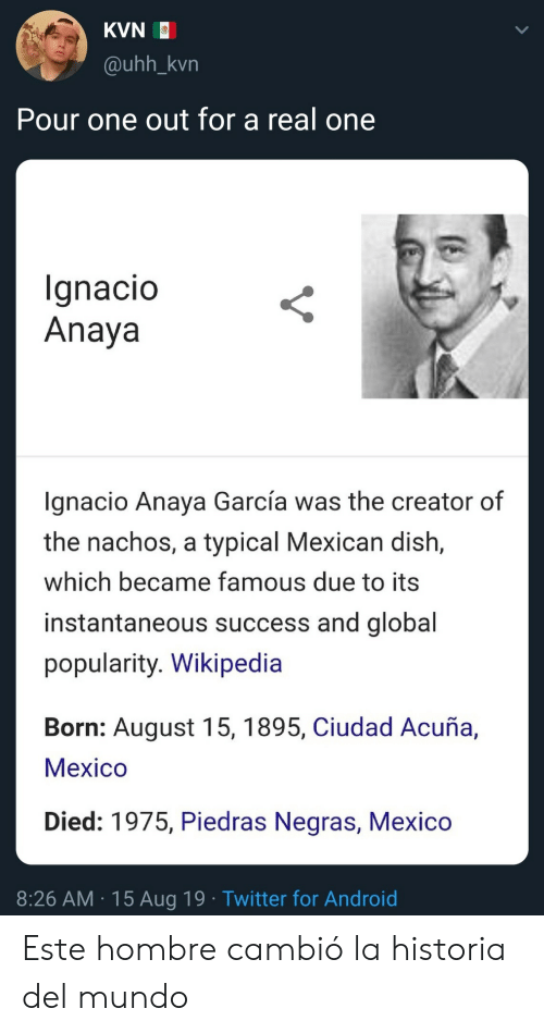 uhh: KVN  @uhh_kvn  Pour one out for a real one  Ignacio  Anaya  gnacio Anaya García was the creator of  the nachos, a typical Mexican dish,  which became famous due to its  instantaneous success and global  popularity. Wikipedia  Born: August 15, 1895, Ciudad Acuña,  Мeхico  Died: 1975, Piedras Negras, Mexico  8:26 AM 15 Aug 19 Twitter for Android Este hombre cambió la historia del mundo