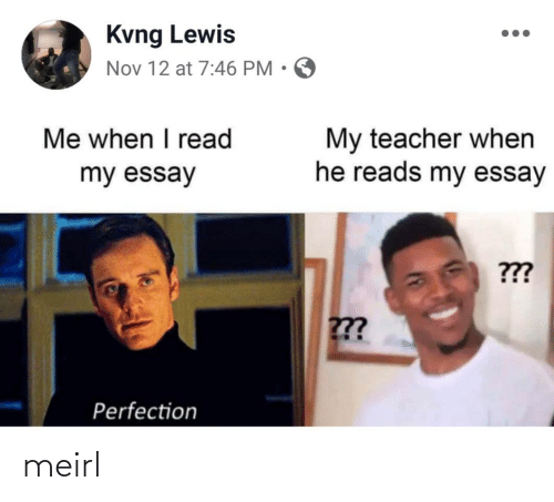 lewis: Kvng Lewis  Nov 12 at 7:46 PM • O  Me when I read  My teacher when  he reads my essay  my essay  ???  ??  Perfection meirl