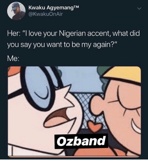"Love, Her, and Did: Kwaku AgyemangTM  @KwakuOnAir  Her: "" love your Nigerian accent, what did  you say you want to be my again?""  Me:  Ozband"