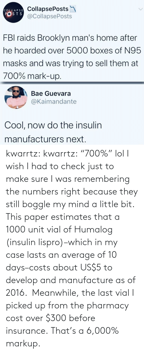 "case: kwarrtz:  kwarrtz: ""700%"" lol I wish I had to check just to make sure I was remembering the numbers right because they still boggle my mind a little bit. This paper  estimates that a 1000 unit vial of Humalog (insulin lispro)–which in  my case lasts an average of 10 days–costs about US$5 to develop and manufacture as  of 2016.  Meanwhile, the last vial I picked up from the pharmacy cost  over $300 before insurance. That's a 6,000% markup."