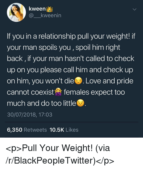 Blackpeopletwitter, Love, and Too Much: kween^y  @ kweenin  If you in a relationship pull your weight! if  your man spoils you, spoil him right  back, if your man hasn't called to check  up on you please call him and check up  on him, you won't die  Love and pride  cannot coexistfemales expect too  much and do too little  30/07/2018, 17:03  6,350 Retweets 10.5K Likes <p>Pull Your Weight! (via /r/BlackPeopleTwitter)</p>