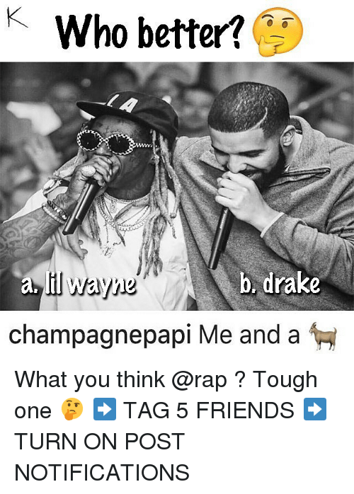 Drake, Friends, and Memes: KWho better  il wayne  champagnepapi Me and a  b. drake What you think @rap ? Tough one 🤔 ➡️ TAG 5 FRIENDS ➡️ TURN ON POST NOTIFICATIONS