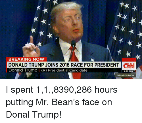 Donal Trump: Kx  BREAKING NOW  DONALD TRUMP JOINS 2016 RACE FOR PRESIDENT | CNN  Donald Trump I (R) Presidential Candidate  2:30 PMPT  SITUATION ROOM I spent 1,1,,8390,286 hours putting Mr. Bean's face on Donal Trump!