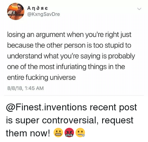 inventions: @KxngSavDre  losing an argument when you're right just  because the other person is too stupid to  understand what you're saying is probably  one of the most infuriating things in the  entire fucking universe  8/8/18, 1:45 AM @Finest.inventions recent post is super controversial, request them now! 😬🤬🤐