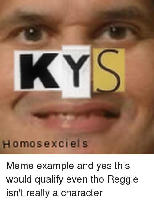 Meme Examples: KY  Homosex ciel s Meme example and yes this would qualify even tho Reggie isn't really a character