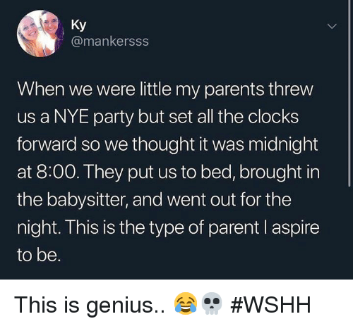 wshh: Ky  @mankersss  When we were little my parents threw  us a NYE party but set all the clocks  forward so we thought it was midnight  at 8:00. They put us to bed, brought in  the babysitter, and went out for the  night. This is the type of parent l aspire  to be. This is genius.. 😂💀 #WSHH