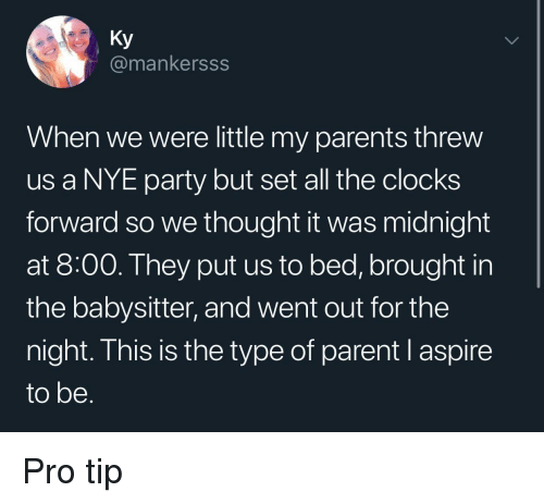 Pro Tip: Ky  @mankersss  When we were little my parents threw  us a NYE party but set all the clocks  forward so we thought it was midnight  at 8:00. They put us to bed, brought in  the babysitter, and went out for the  night. This is the type of parent l aspire  to be Pro tip