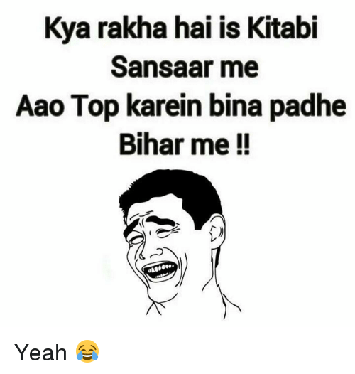 Memes, 🤖, and Top: Kya rakha hai is Kitabi  Sansaar me  Aao Top karein bina padhe  Bihar me Yeah 😂