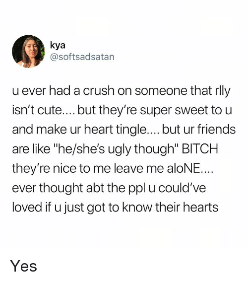 """Being Alone, Bitch, and Crush: kya  @softsadsatan  u ever had a crush on someone tnat rll)y  isn't cute....but they're super sweet to u  and make ur heart tingle.... but ur friends  are like """"he/she's ugly though"""" BITCH  they're nice to me leave me aloNE  ever thought abt the ppl u could've  loved if u just got to know their hearts Yes"""