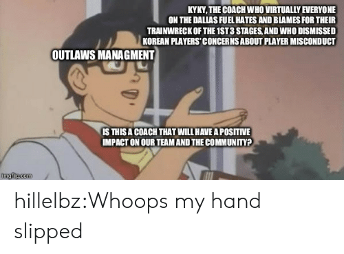 outlaws: KYKY, THE COACH WHO VIRTUALLY EVERYONE  ON THE DALLAS FUEL HATES AND BLAMES FOR THEIR  TRAINWRECK OF THE 1ST 3 STAGES, AND WHO DISMISSED  KOREAN PLAYERS' CONCERNS ABOUT PLAYER MISCONDUCT  OUTLAWS MANAGMENT  IS THISA COACH THAT WILL HAVE A POSITIVE  IMPACT ON OUR TEAM AND THE COMMUNITY? hillelbz:Whoops my hand slipped
