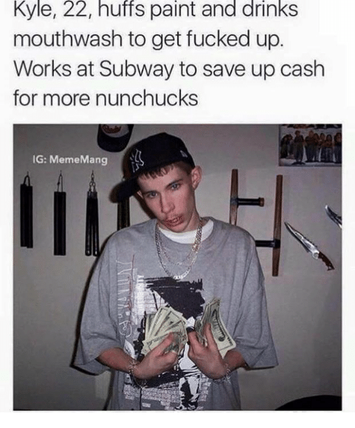 Drinking, Fucking, and Meme: Kyle, 22, huffs paint and drinks  mouthwash to get fucked up.  Works at Subway to save up cash  for more nunchucks  IG: Meme Mang
