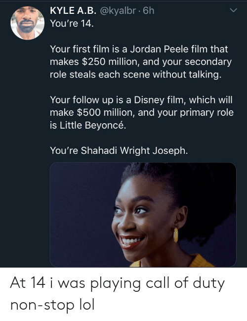 Call Of: KYLE A.B. @kyalbr 6h  You're 14  Your first film is a Jordan Peele film that  makes $250 million, and your secondary  role steals each scene without talking.  Your follow up is a Disney film, which will  make $500 million, and your primary role  is Little Beyoncé.  You're Shahadi Wright Joseph. At 14 i was playing call of duty non-stop lol