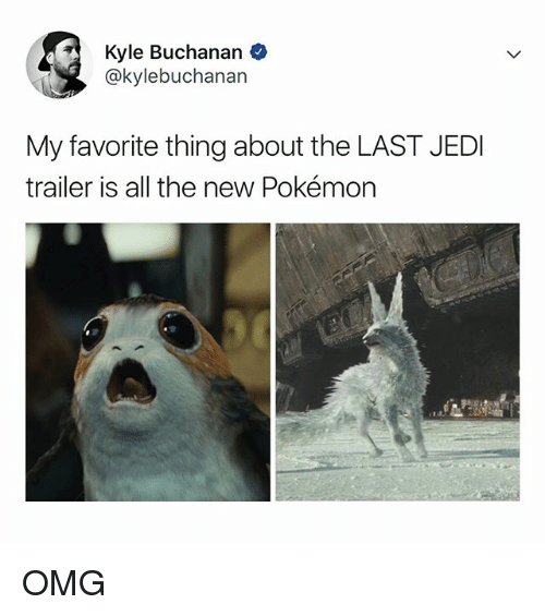 Jedi, Omg, and Pokemon: Kyle Buchanan  @kylebuchanan  My favorite thing about the LAST JEDI  trailer is all the new Pokémon OMG