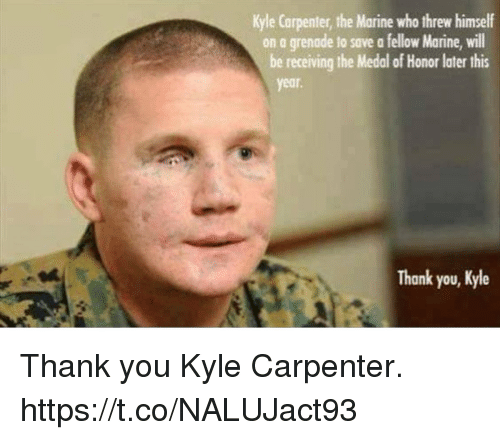 Memes, Thank You, and 🤖: Kyle Carpenter, the Marine who threw himself  on a grenade to save a fellow Marine, will  be receiving the Medal of Honor later this  year.  Thank you, Kyle Thank you Kyle Carpenter. https://t.co/NALUJact93