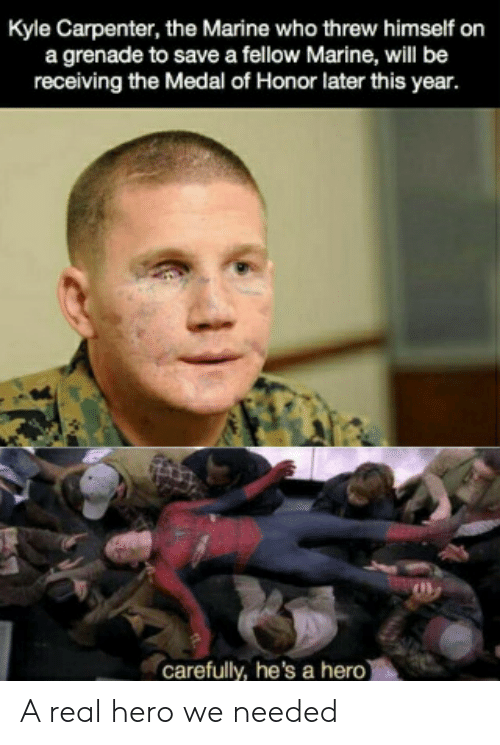 carefully: Kyle Carpenter, the Marine who threw himself on  a grenade to save a fellow Marine, will be  receiving the Medal of Honor later this year.  carefully, he's a hero) A real hero we needed
