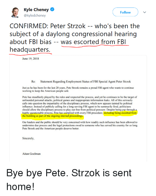 Fbi, Pressure, and Target: Kyle Cheney  @kyledcheney  Follow  CONFIRMED: Peter Strzok -- who's been the  subject of a daylong congressional hearing  about FBI bias -- was escorted from FB  June 19, 2018  Re Statement Regarding Employment Status of  FBI Special Agent Peter Strzok  Just as he has been for the last 20 years, Pete Strzok remains a proud FBI agent who wants to continue  working to keep the American people safe  Pete has steadfastly played by the rules and respected the process, and yet he continues to be the target of  unfounded personal attacks, political games and inappropriate information leaks. All of this seriously  calls into question the impartiality of the disciplinary process, which now appears tainted by political  influence. Instead of publicly calling for a long-serving FBI agent to be summarily fired, politicians  should allow the disciplinary process to play out free from political pressure. Despite being put through a  highly questionable process, Pete has complied with every FBI procedure, including being escorted from  the building as part of the ongoing internal proceedings  Our leaders and the public should be very concerned with how readily such influence has been allowed to  undermine due process and the legal protections owed to someone who has served his country for so long.  Pete Strzok and the American people deserve better  Sincerely  Aitan Goelman