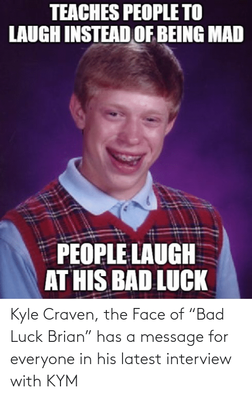 "latest: Kyle Craven, the Face of ""Bad Luck Brian"" has a message for everyone in his latest interview with KYM"