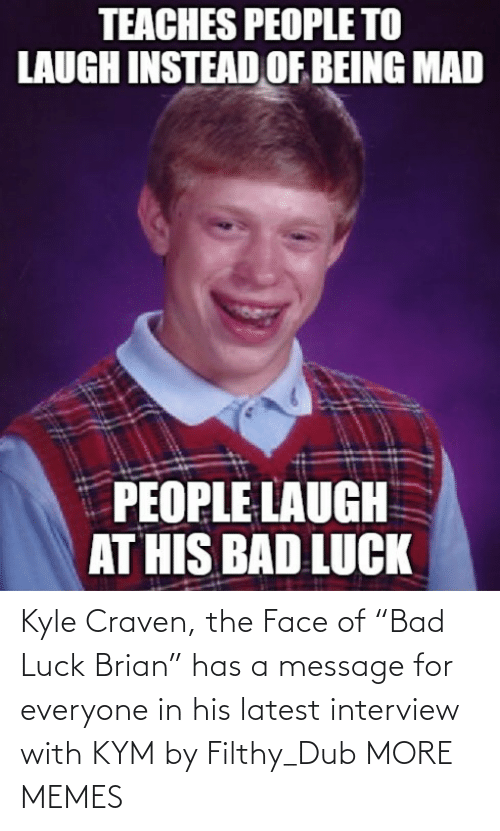 "latest: Kyle Craven, the Face of ""Bad Luck Brian"" has a message for everyone in his latest interview with KYM by Filthy_Dub MORE MEMES"