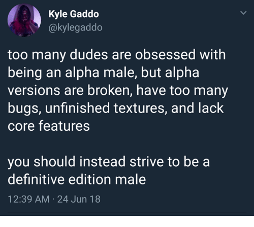 Alpha, Core, and Alpha Male: Kyle Gaddo  @kylegaddo  too many dudes are obsessed with  being an alpha male, but alpha  versions are broken, have too many  bugs, unfinished textures, and lack  core features  you should instead strive to be a  definitive edition male  12:39 AM 24 Jun 18