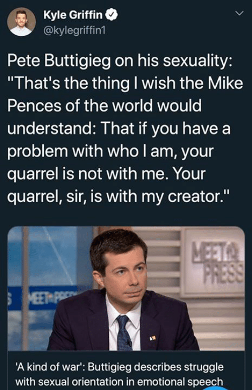 """orientation: Kyle Griffin  @kylegriffin1  Pete Buttigieg on his sexuality:  """"That's the thing I wish the Mike  Pences of the world would  understand: That if you have a  problem with who l am, your  quarrel is not with me. Your  quarrel, sir, is with my creator.""""  A kind of war': Buttigieg describes struggle  with sexual orientation in emotional speech"""