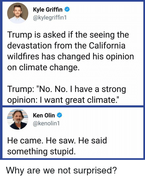 """Not Surprised: Kyle Griffin  @kylegriffin1  Trump is asked if the seeing the  devastation from the California  wildfires has changed his opinion  on climate change.  Trump: """"No. No. I have a strong  opinion: I want great climate.""""  Ken Olin  @kenolin1  He came. He saw. He said  something stupid. Why are we not surprised?"""