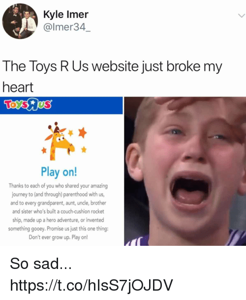 Toys R Us: Kyle Imer  @lmer34  The Toys R Us website just broke my  heart  Play on!  Thanks to each of you who shared your amazing  journey to (and through) parenthood with us,  and to every grandparent, aunt, uncle, brother  and sister who's built a couch-cushion rocket  ship, made up a hero adventure, or invented  something gooey. Promise us just this one thing:  Don't ever grow up. Play on! So sad... https://t.co/hIsS7jOJDV