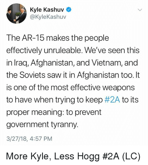 Memes, Saw, and Afghanistan: Kyle Kashuv  @KyleKashuv  The AR-15 makes the people  effectively unruleable. We've seen this  in Iraq, Afghanistan, and Vietnam, and  the Soviets saw it in Afghanistan too. It  is one of the most effective weapons  to have when trying to keep #2A to its  proper meaning: to prevent  government tyranny.  3/27/18, 4:57 PM More Kyle, Less Hogg #2A (LC)