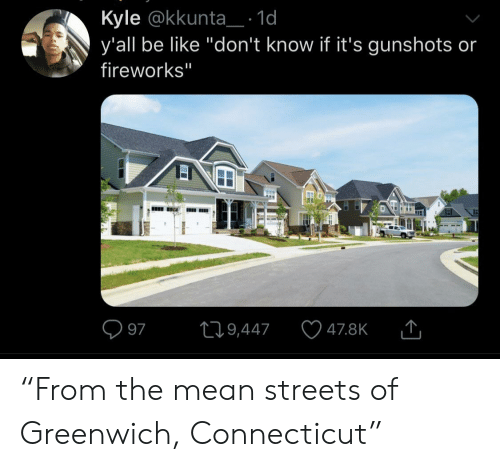 """Fireworks: Kyle @kkunta_: 1d  y'all be like """"don't know if it's gunshots or  fireworks""""  L19,447  97  47.8K  EI """"From the mean streets of Greenwich, Connecticut"""""""