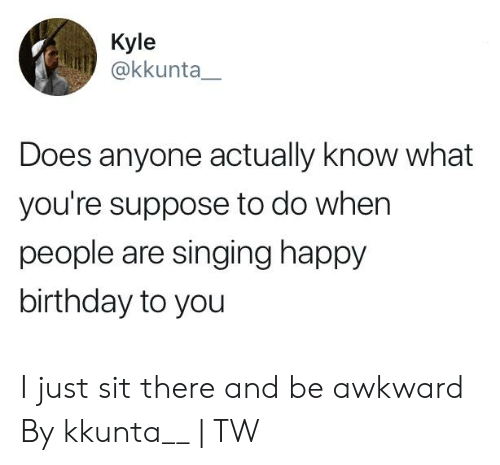 happy birthday to you: Kyle  @kkunta  Does anyone actually know what  you're suppose to do when  people are singing happy  birthday to you I just sit there and be awkward  By kkunta__ | TW