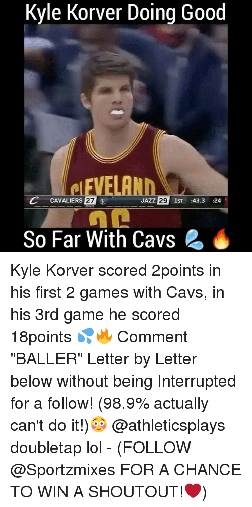 """Korver: Kyle Korver Doing Good  C CAVALIERS 27  E  JAZZ  29  1ST  43.3  24  So Far With Cavs 2 Kyle Korver scored 2points in his first 2 games with Cavs, in his 3rd game he scored 18points 💦🔥 Comment """"BALLER"""" Letter by Letter below without being Interrupted for a follow! (98.9% actually can't do it!)😳 @athleticsplays doubletap lol - (FOLLOW @Sportzmixes FOR A CHANCE TO WIN A SHOUTOUT!❤️)"""