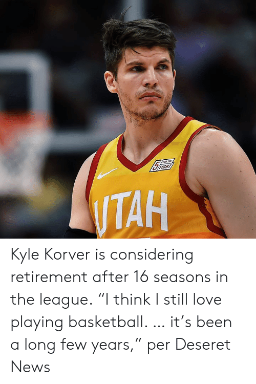 """Korver: Kyle Korver is considering retirement after 16 seasons in the league.  """"I think I still love playing basketball. … it's been a long few years,"""" per Deseret News"""