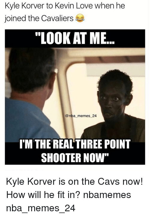 """Kyle Korver: Kyle Korver to Kevin Love when he  joined the Cavaliers  """"LOOKATME  @nba memes 24  ITM THE REAL THREE POINT  SHOOTER NOW"""" Kyle Korver is on the Cavs now! How will he fit in? nbamemes nba_memes_24"""