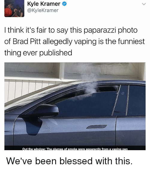 kramer: Kyle Kramer  @Kyle Kramer  I think it's fair to say this paparazzi photo  of Brad Pitt allegedly vaping is the funniest  thing ever published  out the window: The plumes of smoke were apparently from a vaping pen We've been blessed with this.