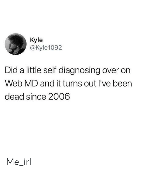 Web Md: Kyle  @Kyle1092  Did a little self diagnosing over on  Web MD and it turns out I've been  dead since 2006 Me_irl